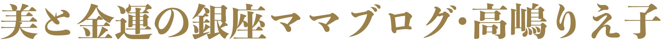 美と金運の銀座ママブログ高嶋りえ子